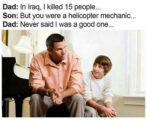 Dad, Good, and Iraq: Dad: In Iraq, I killed 15 people...  Son: But you were a helicopter mechanic...  Dad: Never said I was a good one...