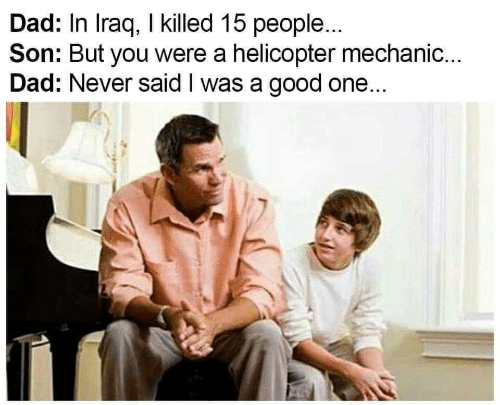 Iraq: Dad: In Iraq, I killed 15 people...  Son: But you were a helicopter mechanic...  Dad: Never said I was a good one...