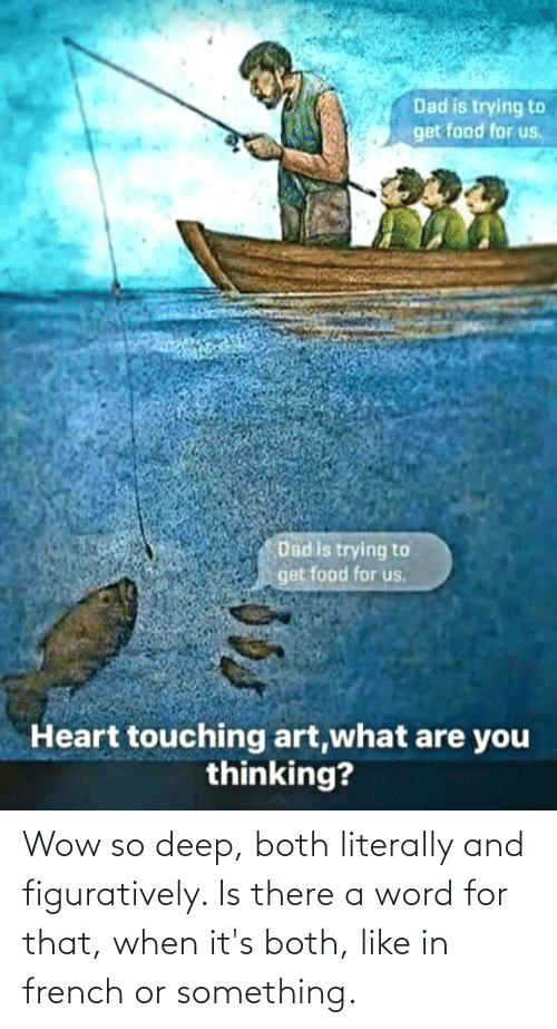 figuratively: Dad is trying to  get food for us,  Dad is trying to  get food for us.  Heart touching art,what are you  thinking? Wow so deep, both literally and figuratively. Is there a word for that, when it's both, like in french or something.