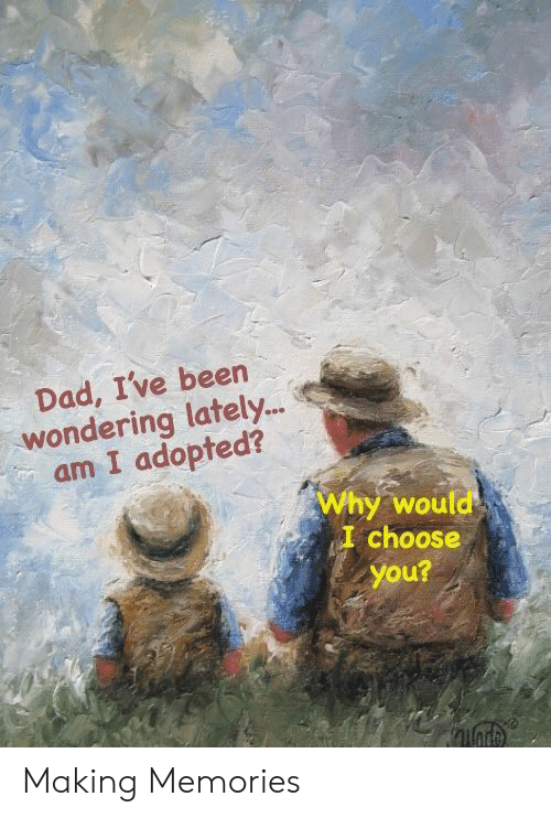 Dad, Been, and Why: Dad, I've been  wondering lately..  am I adopted?  Why would  I choose  you? Making Memories