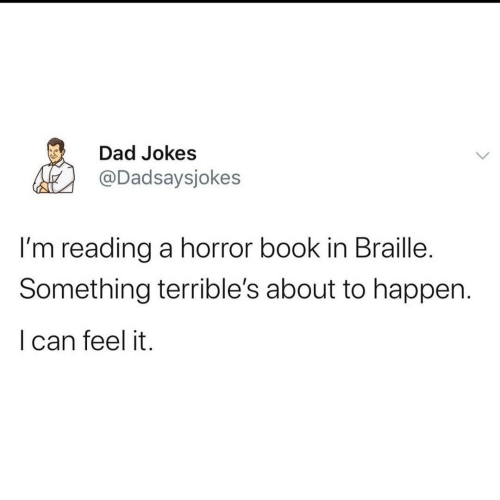 feel: Dad Jokes  @Dadsaysjokes  I'm reading a horror book in Braille.  Something terrible's about to happen.  I can feel it.