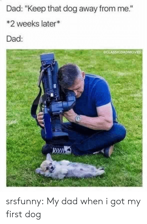 """Dad, Tumblr, and Blog: Dad: """"Keep that dog away from me.""""  *2 weeks later*  Dad:  CLASSICDADMOVES srsfunny:  My dad when i got my first dog"""