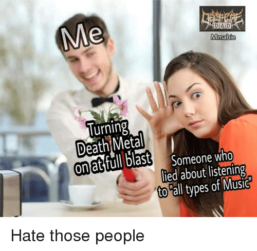 Dad, Music, and Death: DAD:  Mmabie  lurning  Death Metal  on at full blast  Someone who  lied about listening  to all types of Music Hate those people