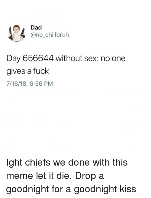 Dad, Funny, and Meme: Dad  @no_chillbruh  Day 656644 without sex: no one  gives a fuck  7/16/18, 6:56 PM Ight chiefs we done with this meme let it die. Drop a goodnight for a goodnight kiss
