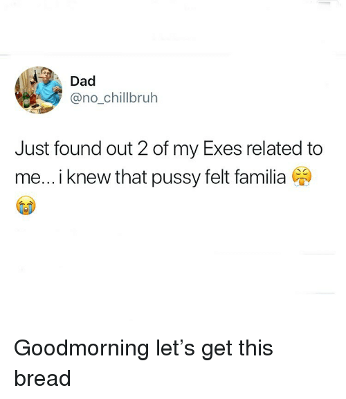 Dad, Funny, and Pussy: Dad  @no_chillbruh  Just found out 2 of my Exes related to  me... i knew that pussy felt familia Goodmorning let's get this bread