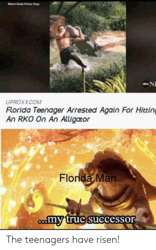 Teenager: Dad Pc Dept  abe N  UPROXX.COM  Florida Teenager Arrested Again For Hitting  An RKO On An Alligator  Florida Man  comy true successor The teenagers have risen!