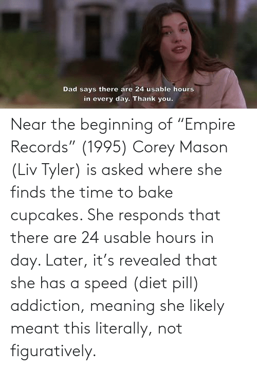 """figuratively: Dad says there are 24 usable hours  in every day. Thank you. Near the beginning of """"Empire Records"""" (1995) Corey Mason (Liv Tyler) is asked where she finds the time to bake cupcakes. She responds that there are 24 usable hours in day. Later, it's revealed that she has a speed (diet pill) addiction, meaning she likely meant this literally, not figuratively."""
