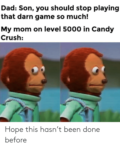 Candy: Dad: Son, you should stop playing  that darn game so much!  My mom on level 5000 in Candy  Crush: Hope this hasn't been done before