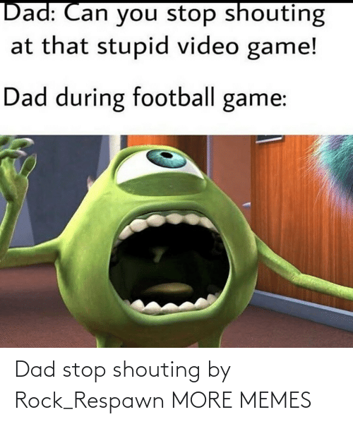 rock: Dad stop shouting by Rock_Respawn MORE MEMES