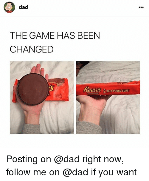 Dad, Reese's, and The Game: dad  THE GAME HAS BEEN  CHANGED  Reeses 2 HALF POUND CUPS Posting on @dad right now, follow me on @dad if you want