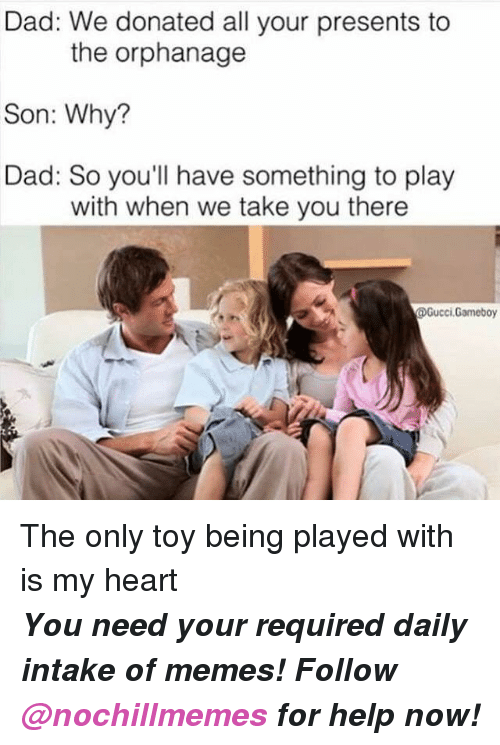 the orphanage: Dad: We donated all your presents to  Son: Why?  Dad: So you'll have something to play  the orphanage  with when we take you there  Gucci.Gameboy The only toy being played with is my heart   <p><b><i>You need your required daily intake of memes! Follow <a>@nochillmemes</a> for help now!</i></b><br/></p>