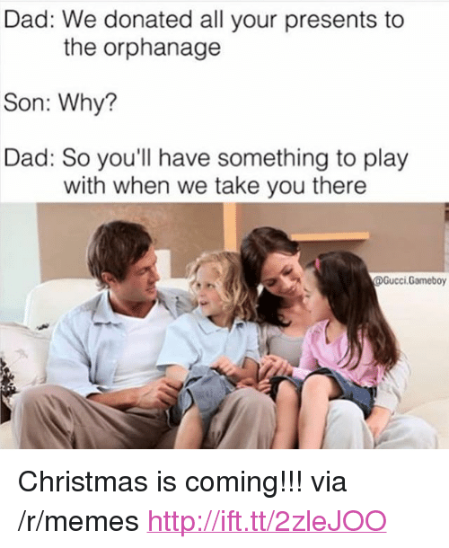 """the orphanage: Dad: We donated all your presents to  Son: Why?  Dad: So you'll have something to play  the orphanage  with when we take you there  @Gucci.Gameboy <p>Christmas is coming!!! via /r/memes <a href=""""http://ift.tt/2zleJOO"""">http://ift.tt/2zleJOO</a></p>"""