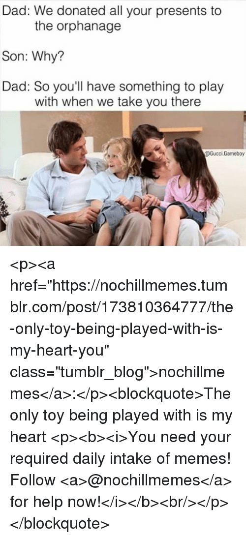 """the orphanage: Dad: We donated all your presents to  Son: Why?  Dad: So you'll have something to play  the orphanage  with when we take you there  Gucci.Gameboy <p><a href=""""https://nochillmemes.tumblr.com/post/173810364777/the-only-toy-being-played-with-is-my-heart-you"""" class=""""tumblr_blog"""">nochillmemes</a>:</p><blockquote>The only toy being played with is my heart   <p><b><i>You need your required daily intake of memes! Follow <a>@nochillmemes</a> for help now!</i></b><br/></p> </blockquote>"""
