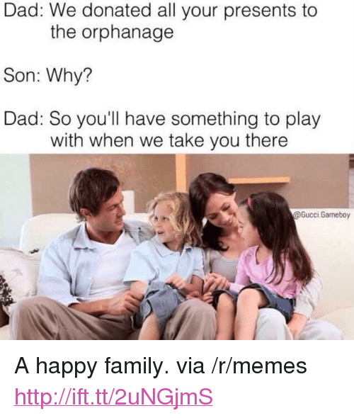 """the orphanage: Dad: We donated all your presents to  the orphanage  Son: Why?  Dad: So you'll have something to play  with when we take you there  @Gucci.Gameboy <p>A happy family. via /r/memes <a href=""""http://ift.tt/2uNGjmS"""">http://ift.tt/2uNGjmS</a></p>"""