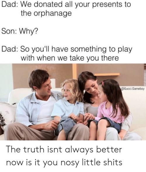 the orphanage: Dad: We donated all your presents to  the orphanage  Son: Why?  Dad: So you'll have something to play  with when we take you there  @Gucci.Gameboy The truth isnt always better now is it you nosy little shits