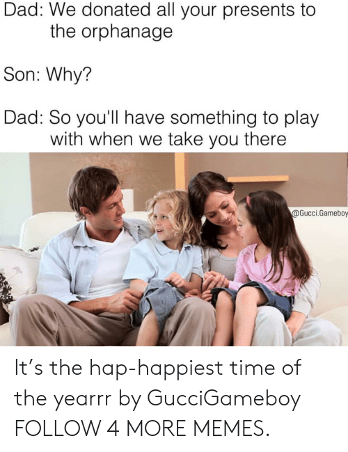 the orphanage: Dad: We donated all your presents to  the orphanage  Son: Why?  Dad: So you'll have something to play  with when we take you there  @Gucci.Gameboy It's the hap-happiest time of the yearrr by GucciGameboy FOLLOW 4 MORE MEMES.