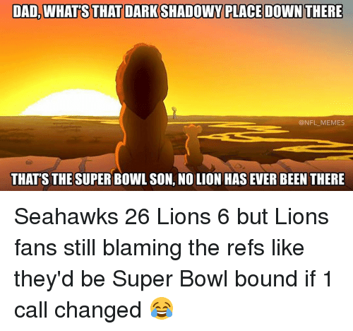 The Ref: DAD WHATSTHATDARKSHADOWY PLACE DOWN THERE  @NFL MEMES  THAT'S THE SUPER BOWL SON, NO LION HAS EVER BEEN THERE Seahawks 26 Lions 6 but Lions fans still blaming the refs like they'd be Super Bowl bound if 1 call changed 😂
