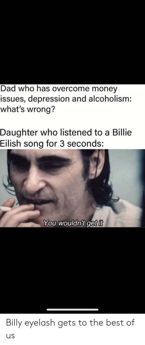 Listened: Dad who has overcome money  issues, depression and alcoholism:  what's wrong?  Daughter who listened to a Billie  Eilish song for 3 seconds:  You wouldn't get it Billy eyelash gets to the best of us