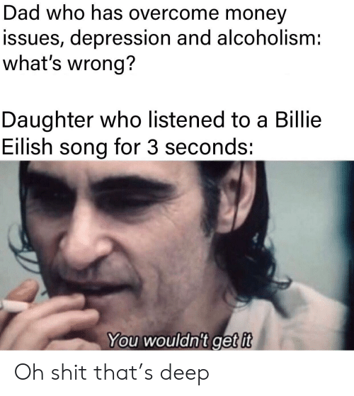 Listened: Dad who has overcome money  issues, depression and alcoholism:  what's wrong?  Daughter who listened to a Billie  Eilish song for 3 seconds:  You wouldn't get it Oh shit that's deep