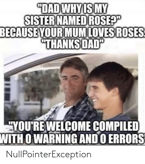 "thanks dad: ""DAD WHY IS MY  SISTER NAMED ROSEP""  BECAUSE YOUR MUM LOVES ROSES  ""THANKS DAD  ""YOU'RE WELCOME COMPILED  WITH O WARNING AND O ERRORS NullPointerException"