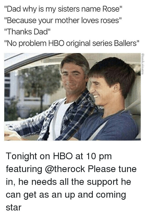 "Dad, Funny, and Hbo: ""Dad why is my sisters name Rose""  ""Because your mother loves roses""  ""Thanks Dad""  ""No problem HBO original series Ballers"" Tonight on HBO at 10 pm featuring @therock Please tune in, he needs all the support he can get as an up and coming star"