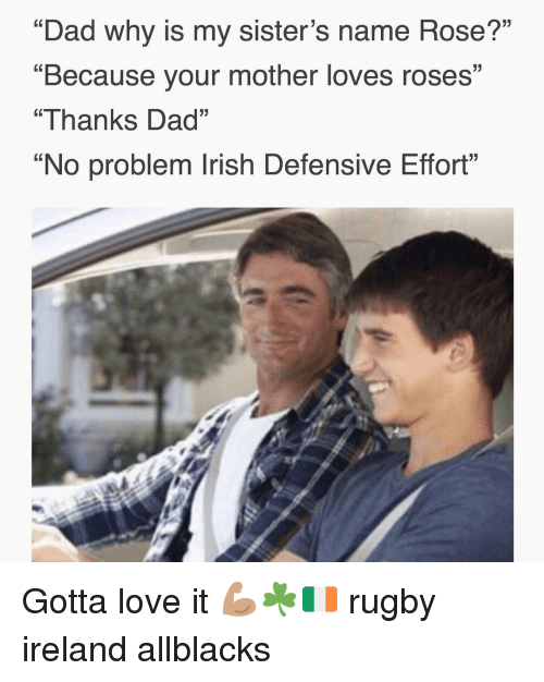 "Dad, Irish, and Love: ""Dad why is my sister's name Rose?'""  ""Because your mother loves roses""  ""Thanks Dad""  No problem Irish Defensive Effort Gotta love it 💪🏽☘️🇮🇪 rugby ireland allblacks"