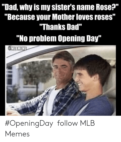 """Dad, Memes, and Mlb: """"Dad, why is my sister's name Rose?""""  """"Because your Mother loves roses""""  """"Thanks Dad""""  """"No problem Opening Day #OpeningDay   follow MLB Memes"""