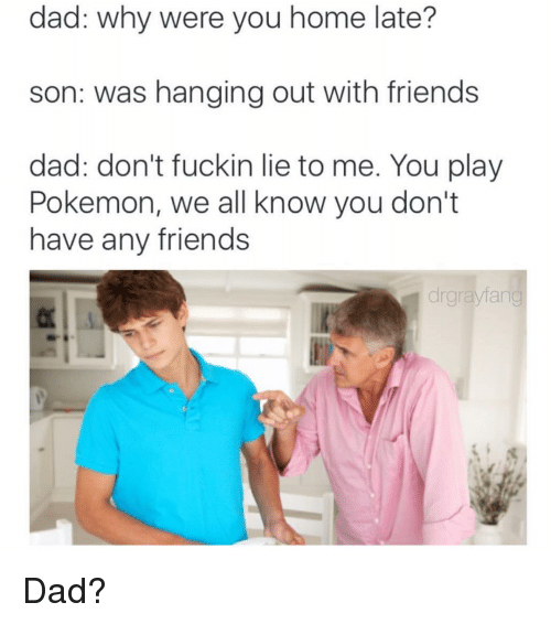 you dont have any friends: dad: why were you home late?  son: was hanging out with friends  dad: don't fuckin lie to me. You play  Pokemon, we all know you don't  have any friends  drgnaylang Dad?