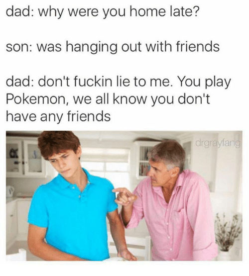 you dont have any friends: dad: why were you home late?  son: was hanging out with friends  dad: don't fuckin lie to me. You play  Pokemon, we all know you don't  have any friends  drgrayfang