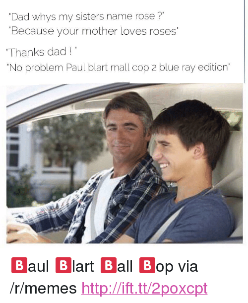 """paul blart: Dad whys my sisters name rose?""""  Because your mother loves roses  Thanks dad!  No problem Paul blart mall cop 2 blue ray edition <p>🅱aul 🅱lart 🅱all 🅱op via /r/memes <a href=""""http://ift.tt/2poxcpt"""">http://ift.tt/2poxcpt</a></p>"""