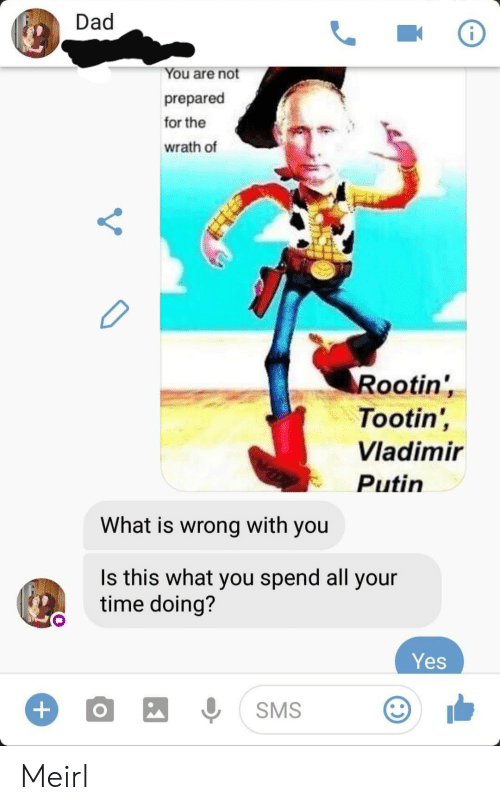 Vladimir Putin: Dad  You are not  prepared  for the  wrath of  Rootin'  Tootin',  Vladimir  Putin  What is wrong with you  Is this what you spend all your  time doing?  Yes  +  SMS Meirl