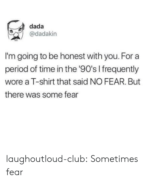 Dada: dada  @dadakin  I'm going to be honest with you. For a  period of time in the '90's I frequently  wore a T-shirt that said NO FEAR. But  there was some fear laughoutloud-club:  Sometimes fear