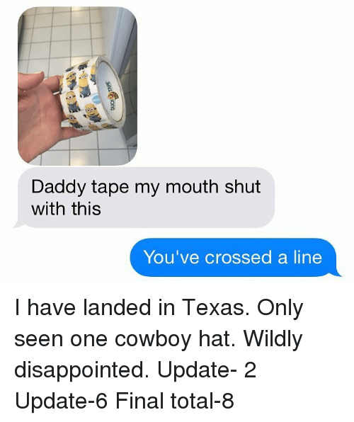 Disappointed, Memes, and Texas: Daddy tape my mouth shut  with this  You've crossed a line I have landed in Texas. Only seen one cowboy hat. Wildly disappointed. Update- 2 Update-6 Final total-8