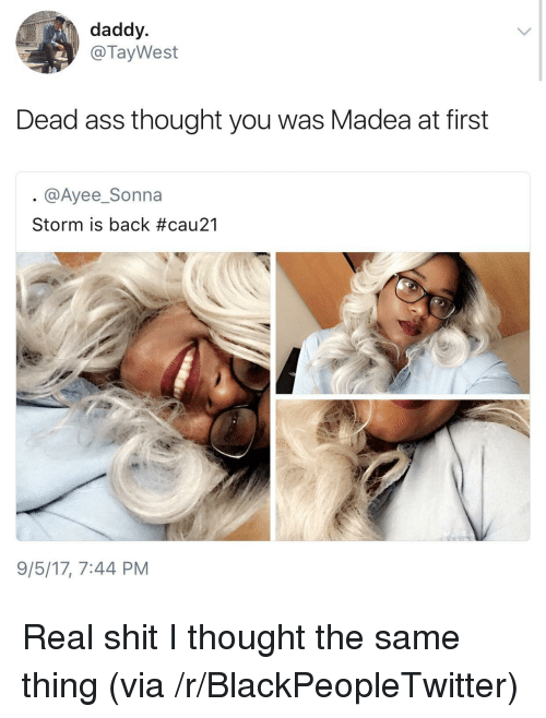 Blackpeopletwitter, Thought, and Back: daddy  @TayWest  Dead ass thought you was Madea at first  @Ayee_Sonna  Storm is back #cau21  9/5/17, 7:44 PM <p>Real shit I thought the same thing (via /r/BlackPeopleTwitter)</p>