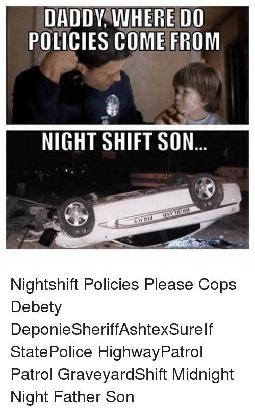 Memes, 🤖, and Midnight: DADDY, WHERE DO  POLICIES COME FROM  NIGHT SHIFT SON Nightshift Policies Please Cops Debety DeponieSheriffAshtexSureIf StatePolice HighwayPatrol Patrol GraveyardShift Midnight Night Father Son