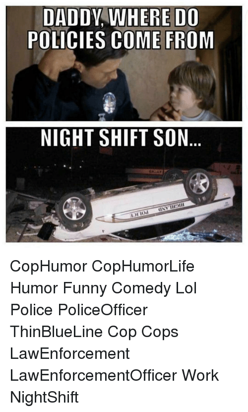 Memes, Police, and Comedy: DADDY WHERE DO  POLICIES COME FROM  NIGHT SHIFT SON  UNVIHOIH CopHumor CopHumorLife Humor Funny Comedy Lol Police PoliceOfficer ThinBlueLine Cop Cops LawEnforcement LawEnforcementOfficer Work NightShift