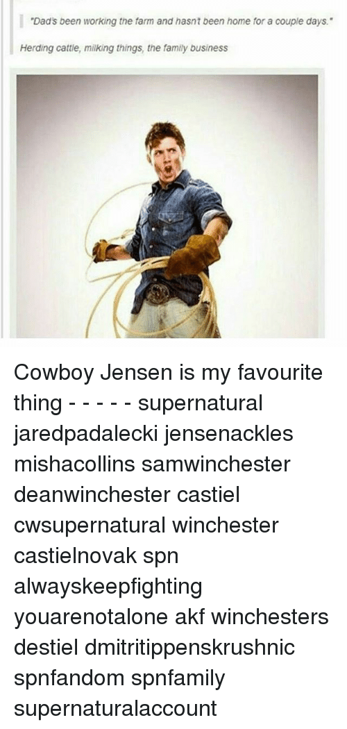 """Family, Memes, and Business: """"Dad's been working the farm and hasnt been home for a couple days.""""  Herding cattle, milking things, the family business Cowboy Jensen is my favourite thing - - - - - supernatural jaredpadalecki jensenackles mishacollins samwinchester deanwinchester castiel cwsupernatural winchester castielnovak spn alwayskeepfighting youarenotalone akf winchesters destiel dmitritippenskrushnic spnfandom spnfamily supernaturalaccount"""