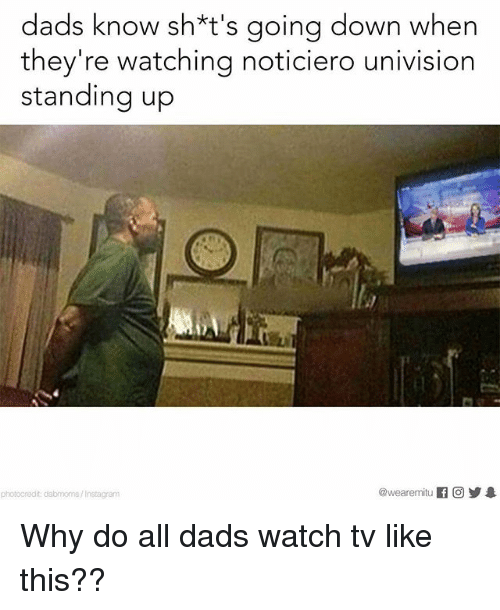 univision: dads know sh*t's going down when  they're watching noticiero univision  standing up  @wearenmitu If O 1  redit dabmoms/Instagram Why do all dads watch tv like this??
