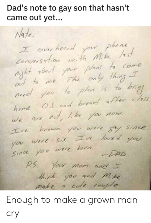 bay: Dad's note to gay son that hasn't  came out yet...  Nate  yeur phone  Conuersetion wth Mke st  Your plans fo come  The only thins  f plan is to bay  ourhesred  at to me  d  OJ nd brer er chu  heme  you now  we  kaown  ve  werr a Sine  you  loved  Wire  you  you  Siace yeu  bora  -DAD  Your mom nc  P.S  and mike  you  iude tople  make Enough to make a grown man cry