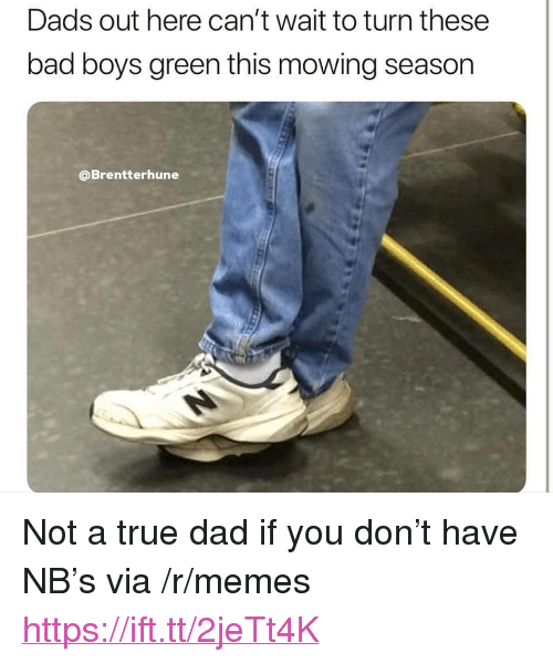 "Mowing: Dads out here can't wait to turn these  bad boys green this mowing season  @Brentterhune <p>Not a true dad if you don&rsquo;t have NB&rsquo;s via /r/memes <a href=""https://ift.tt/2jeTt4K"">https://ift.tt/2jeTt4K</a></p>"