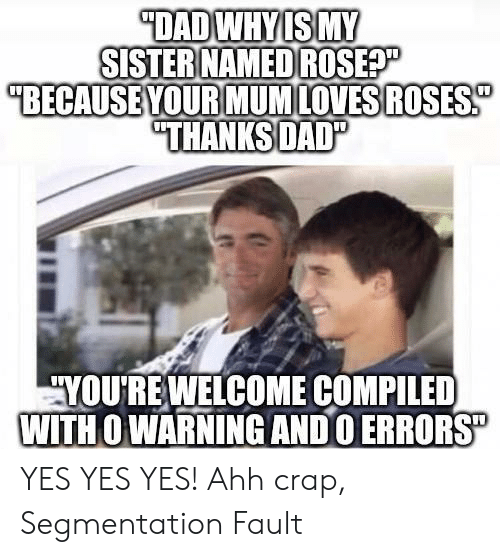 """yes yes yes: DADWHYIS MY  SISTER NAMED ROSEP  """"BECAUSE YOUR MUMLOVESROSES  """"THANKSDAD""""  YOURE WELCOME COMPILED  WITH O WARNING ANDO ERRORS"""" YES YES YES! Ahh crap, Segmentation Fault"""