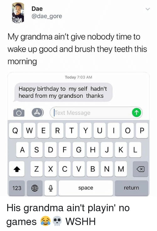 No Games: Dae  @dae_gore  My grandma ain't give nobody time to  wake up good and brush they teeth this  morning  Today 7:03 AM  Happy birthday to my self hadn't  heard from my grandson thanks  Text Message  Q W E R T Y U O P  A S DF G H J KL  1230  space  return His grandma ain't playin' no games 😂💀 WSHH