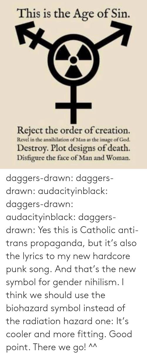 Anti: daggers-drawn:  daggers-drawn: audacityinblack:  daggers-drawn:  audacityinblack:  daggers-drawn: Yes this is Catholic anti-trans propaganda, but it's also the lyrics to my new hardcore punk song. And that's the new symbol for gender nihilism.   I think we should use the biohazard symbol instead of the radiation hazard one: It's cooler and more fitting.  Good point.   There we go! ^^