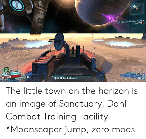combat training: DAHL Combot Training Round 3  FAILED!  20265  29352  LV 64 Celestial Baraness  07 10 The little town on the horizon is an image of Sanctuary. Dahl Combat Training Facility  *Moonscaper jump, zero mods