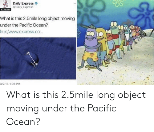 Express, Ocean, and What Is: Daily Express  @Daily Express  What is this 2.5mile long object moving  under the Pacific Ocean?  In.is/www.express.co...  3/2/17, T:06 PM What is this 2.5mile long object moving under the Pacific Ocean?