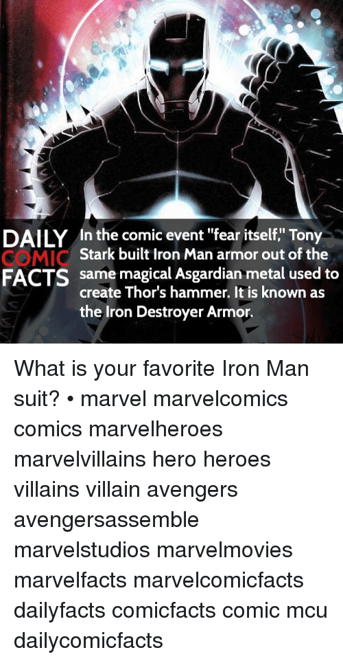"Facts, Iron Man, and Memes: DAILY In the comic event ""fear itself,"" Tony  Stark built Iron Man armor out of the  same magical Asgardian metal used to  FACTS  create Thor's hammer. It is known as  the Iron Destroyer Armor. What is your favorite Iron Man suit? • marvel marvelcomics comics marvelheroes marvelvillains hero heroes villains villain avengers avengersassemble marvelstudios marvelmovies marvelfacts marvelcomicfacts dailyfacts comicfacts comic mcu dailycomicfacts"