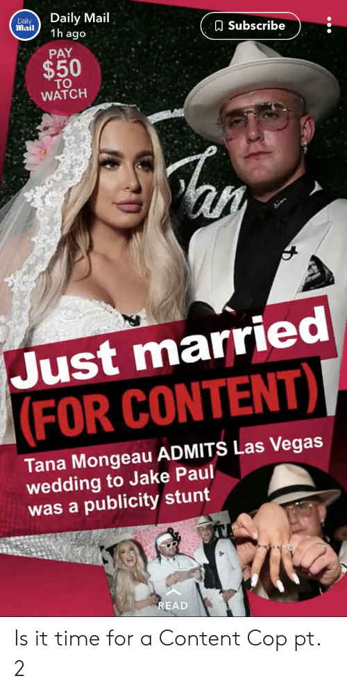 Las Vegas, Daily Mail, and Las Vegas: Daily Mail  1h ago  Dally  Mail  ASubscribe  PAY  $50  TO  WATCH  Just married  |(FOR CONTENT)I  Tana Mongeau ADMITS Las Vegas  wedding to Jake Paul  was a publicity stunt  READ Is it time for a Content Cop pt. 2