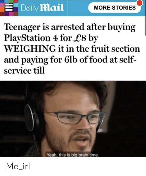 Daily Mail: Daily mail  E  MORE STORIES  Teenager is arrested after buying  PlayStation 4 for L8 by  WEIGHING it in the fruit section  and paying for 6lb of food at self-  service till  Yeah, this is big brain time. Me_irl