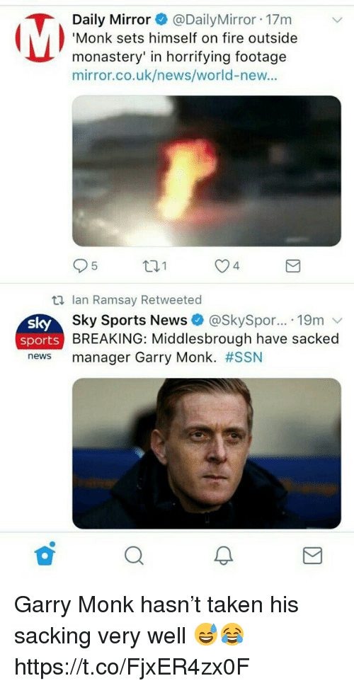 Sky Sports: Daily Mirror@DailyMirror 17m  Monk sets himself on fire outside  monastery' in horrifying footage  mirror.co.uk/news/world-new..  95  t1  O4  S 시  sport  news  Ian Ramsay Retweeted  Sky Sports News + @SkySpor...-19m ﹀  BREAKING: Middlesbrough have sacked  manager Garry Monk. #SSN  s Garry Monk hasn't taken his sacking very well 😅😂 https://t.co/FjxER4zx0F