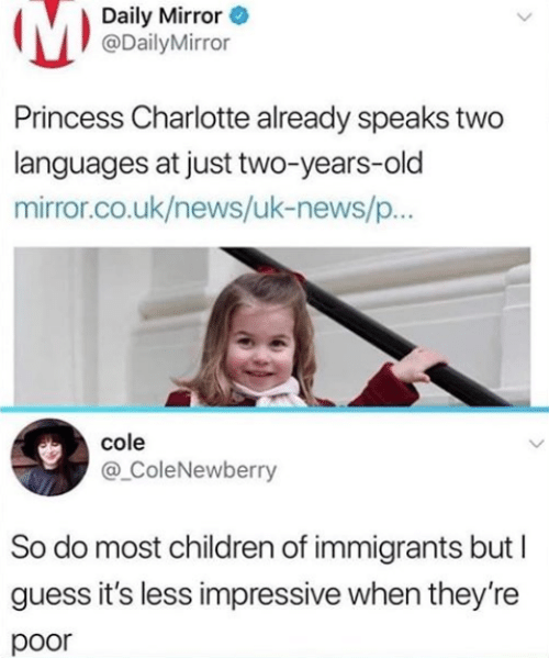 Immigrants: Daily Mirror  @DailyMirror  Princess Charlotte already speaks two  languages at just two-years-old  mirror.co.uk/news/uk-news/p..  cole  @ ColeNewberry  So do most children of immigrants but  guess it's less impressive when they're  poor